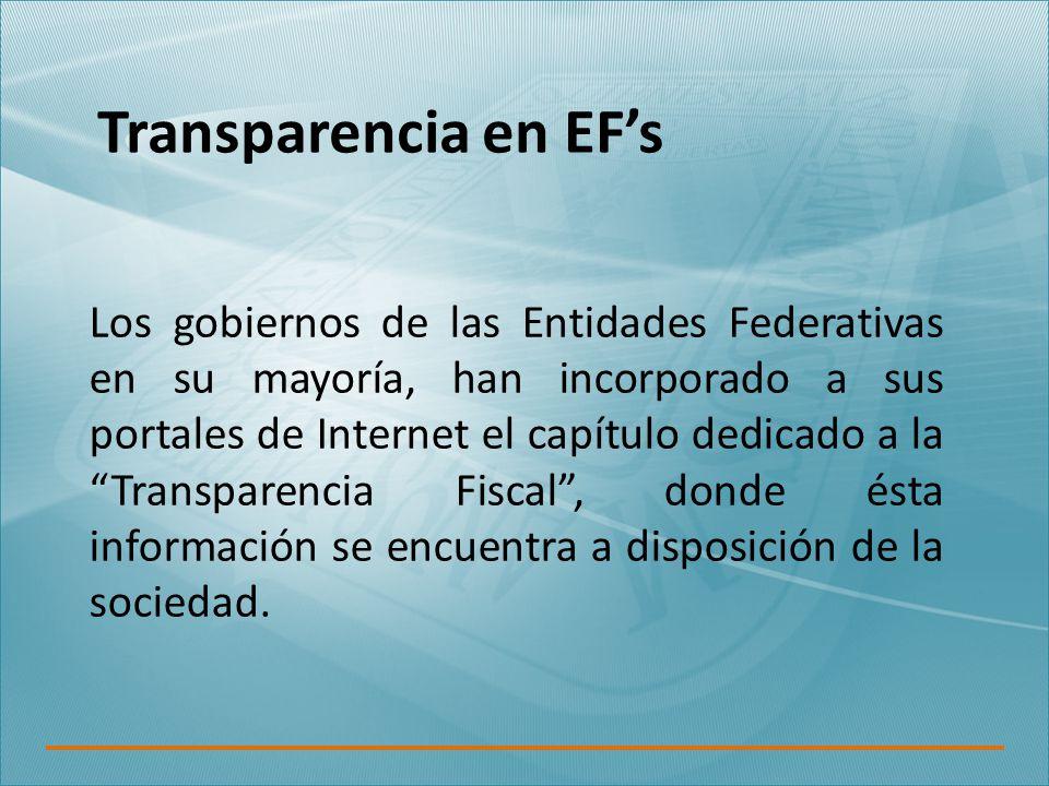 Transparencia en EF's Los gobiernos de las Entidades Federativas en su mayoría, han incorporado a sus portales de Internet el capítulo dedicado a la Transparencia Fiscal , donde ésta información se encuentra a disposición de la sociedad.