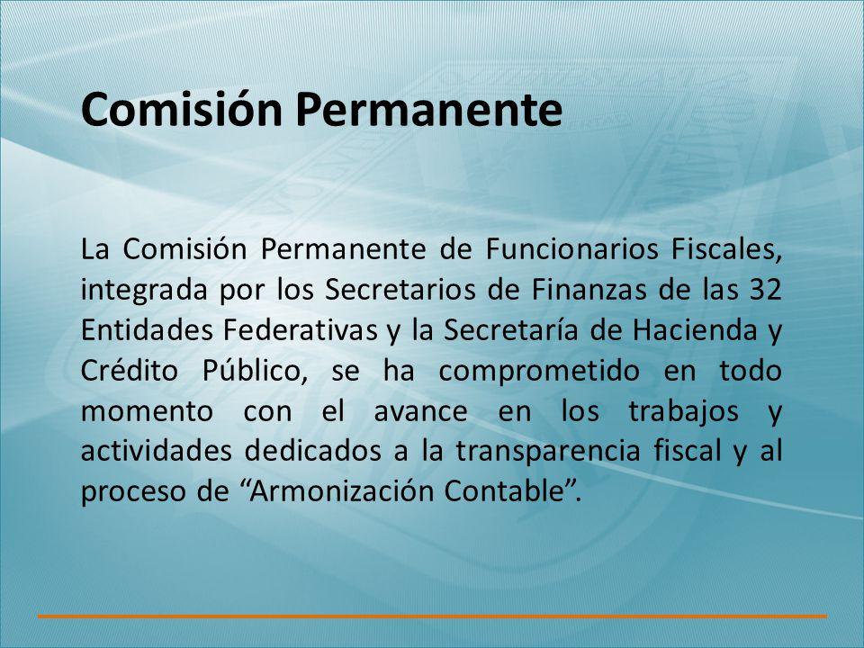 Comisión Permanente La Comisión Permanente de Funcionarios Fiscales, integrada por los Secretarios de Finanzas de las 32 Entidades Federativas y la Secretaría de Hacienda y Crédito Público, se ha comprometido en todo momento con el avance en los trabajos y actividades dedicados a la transparencia fiscal y al proceso de Armonización Contable .