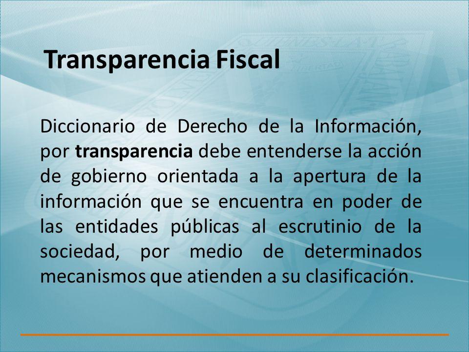 Transparencia Fiscal Diccionario de Derecho de la Información, por transparencia debe entenderse la acción de gobierno orientada a la apertura de la información que se encuentra en poder de las entidades públicas al escrutinio de la sociedad, por medio de determinados mecanismos que atienden a su clasificación.