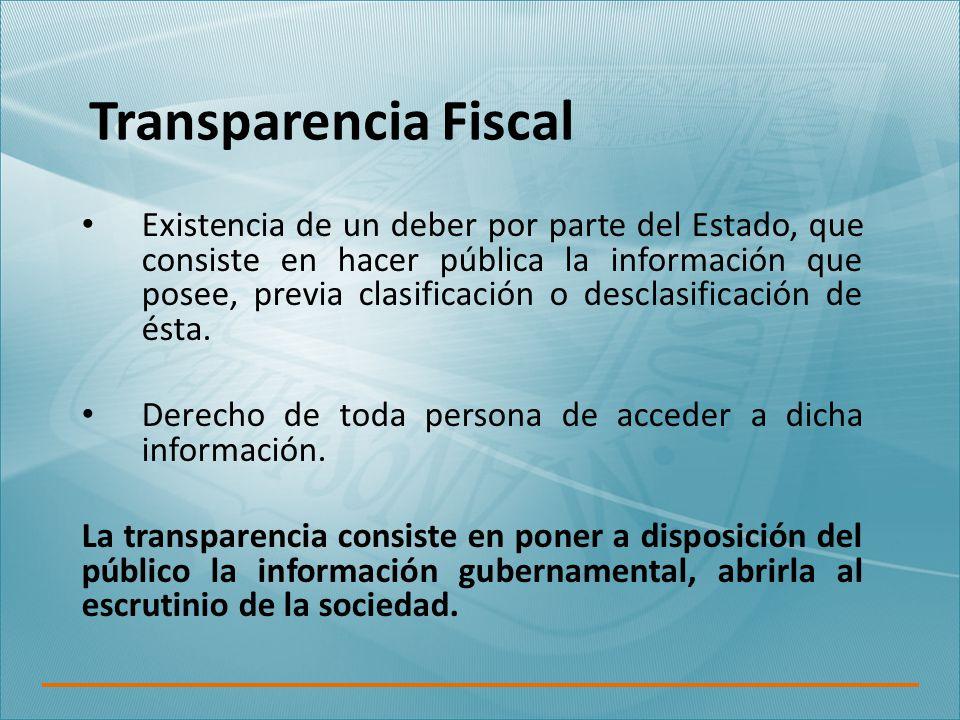 Transparencia Fiscal Existencia de un deber por parte del Estado, que consiste en hacer pública la información que posee, previa clasificación o desclasificación de ésta.