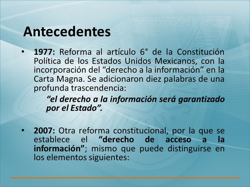 Antecedentes 1977: Reforma al artículo 6° de la Constitución Política de los Estados Unidos Mexicanos, con la incorporación del derecho a la información en la Carta Magna.