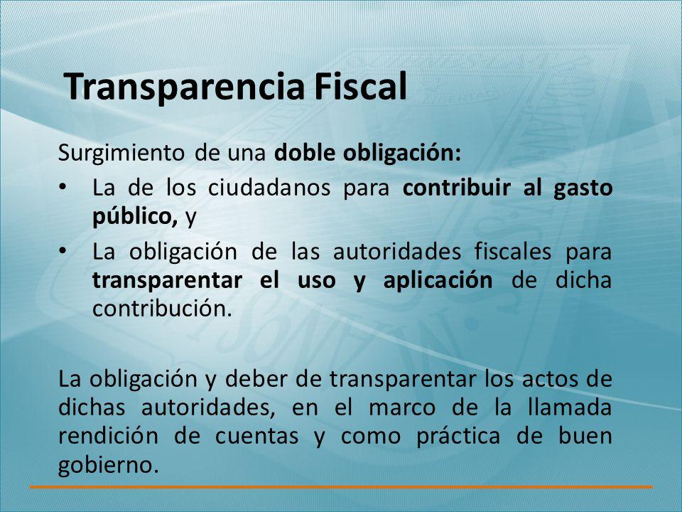 Transparencia Fiscal Surgimiento de una doble obligación: La de los ciudadanos para contribuir al gasto público, y La obligación de las autoridades fiscales para transparentar el uso y aplicación de dicha contribución.