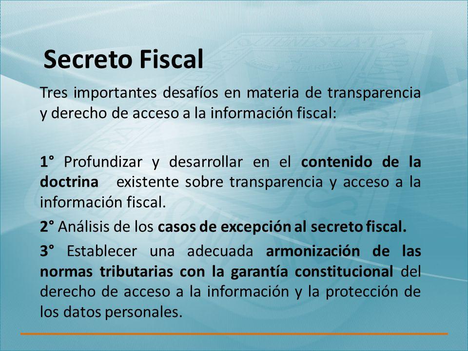 Secreto Fiscal Tres importantes desafíos en materia de transparencia y derecho de acceso a la información fiscal: 1° Profundizar y desarrollar en el contenido de la doctrina existente sobre transparencia y acceso a la información fiscal.