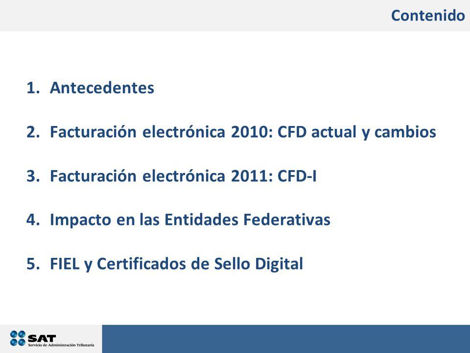 Contenido 1.Antecedentes 2.Facturación electrónica 2010: CFD actual y cambios 3.Facturación electrónica 2011: CFD-I 4.Impacto en las Entidades Federativas 5.FIEL y Certificados de Sello Digital