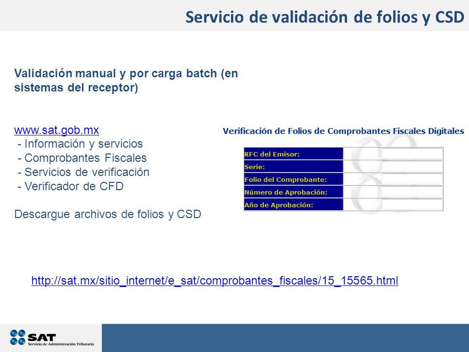 Validación manual y por carga batch (en sistemas del receptor) www.sat.gob.mx - Información y servicios - Comprobantes Fiscales - Servicios de verificación - Verificador de CFD Descargue archivos de folios y CSD Servicio de validación de folios y CSD http://sat.mx/sitio_internet/e_sat/comprobantes_fiscales/15_15565.html