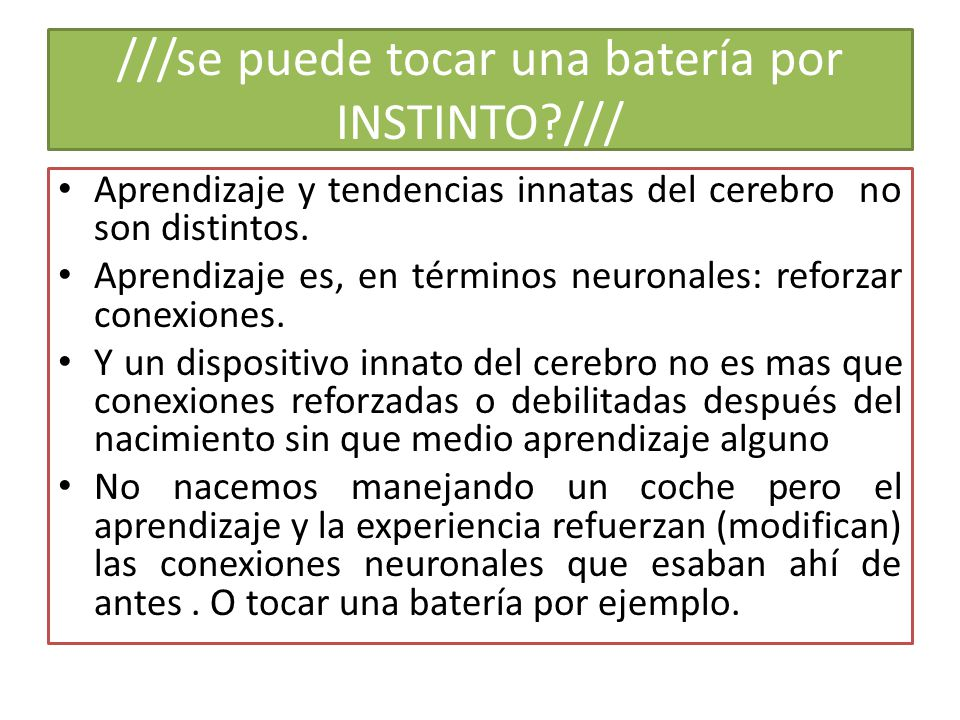 ///se puede tocar una batería por INSTINTO /// Aprendizaje y tendencias innatas del cerebro no son distintos.