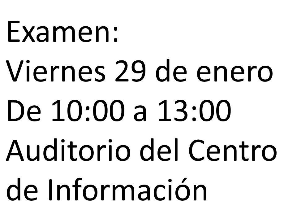 Examen: Viernes 29 de enero De 10:00 a 13:00 Auditorio del Centro de Información