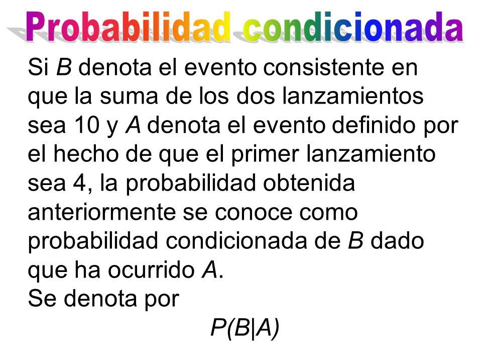 Si B denota el evento consistente en que la suma de los dos lanzamientos sea 10 y A denota el evento definido por el hecho de que el primer lanzamiento sea 4, la probabilidad obtenida anteriormente se conoce como probabilidad condicionada de B dado que ha ocurrido A.