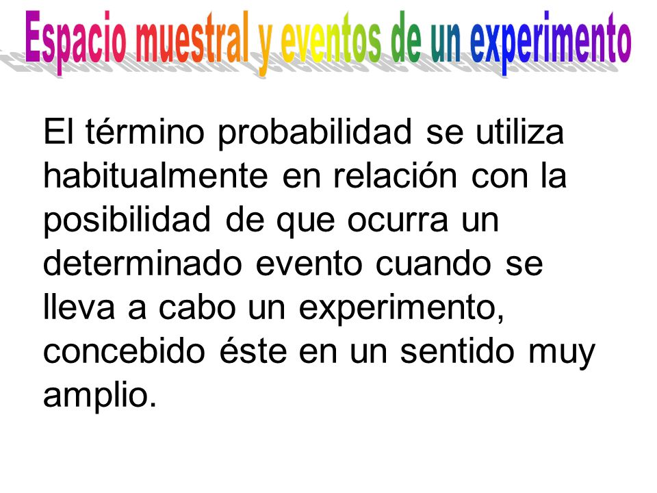 El término probabilidad se utiliza habitualmente en relación con la posibilidad de que ocurra un determinado evento cuando se lleva a cabo un experimento, concebido éste en un sentido muy amplio.