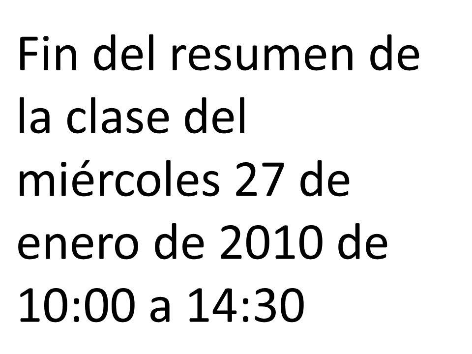 Fin del resumen de la clase del miércoles 27 de enero de 2010 de 10:00 a 14:30