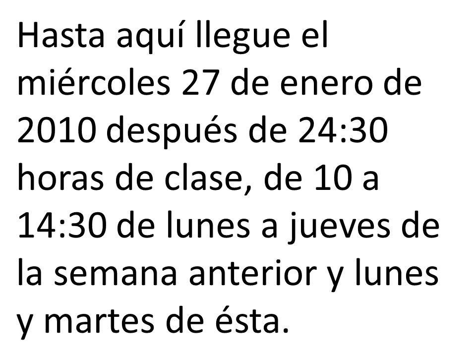 Hasta aquí llegue el miércoles 27 de enero de 2010 después de 24:30 horas de clase, de 10 a 14:30 de lunes a jueves de la semana anterior y lunes y martes de ésta.