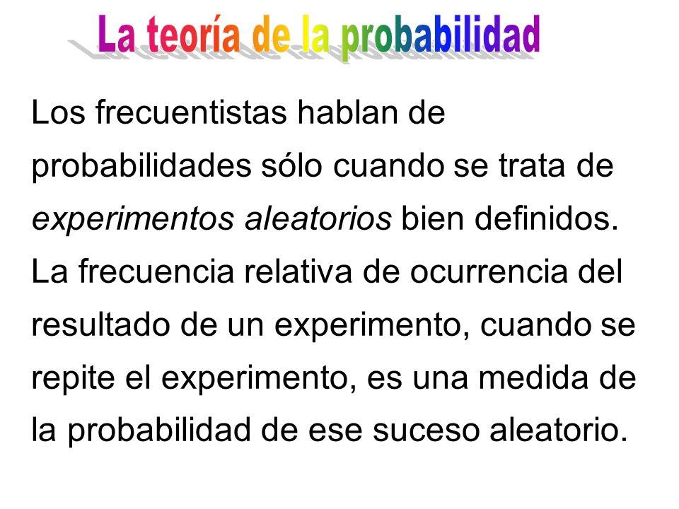 Los frecuentistas hablan de probabilidades sólo cuando se trata de experimentos aleatorios bien definidos.