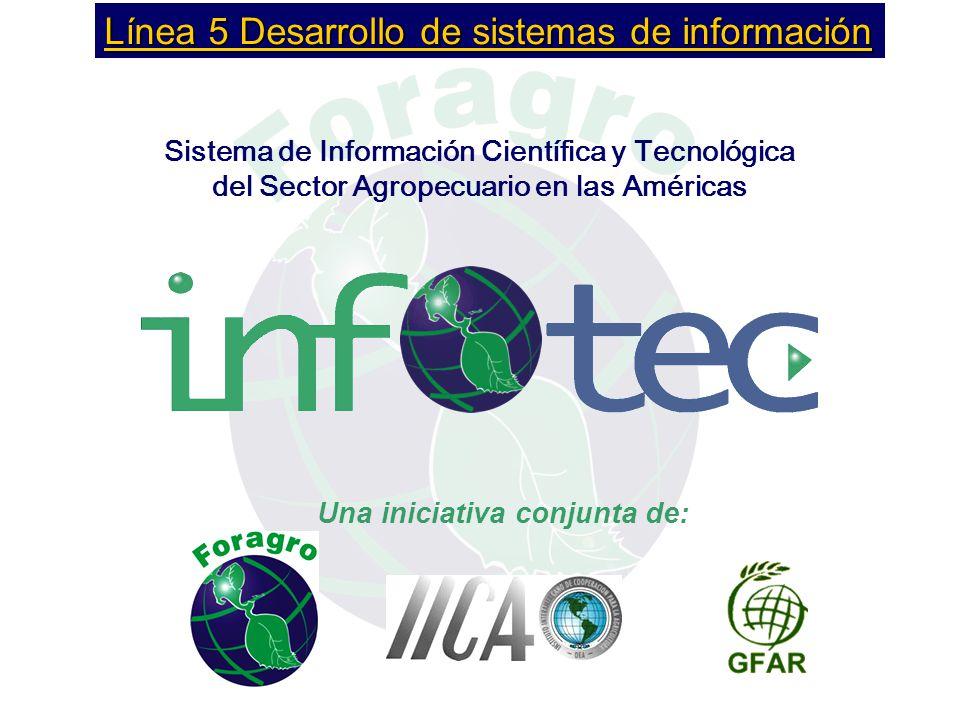 Una iniciativa conjunta de: Sistema de Información Científica y Tecnológica del Sector Agropecuario en las Américas Línea 5 Desarrollo de sistemas de información