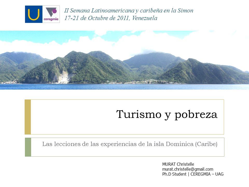 Turismo y pobreza Las lecciones de las experiencias de la isla Dominica (Caribe) MURAT Christelle murat.christelle@gmail.com Ph.D Student | CEREGMIA – UAG II Semana Latinoamericana y caribeña en la Simon 17-21 de Octubre de 2011, Venezuela