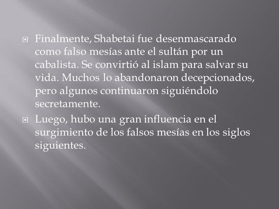  Finalmente, Shabetai fue desenmascarado como falso mesías ante el sultán por un cabalista.
