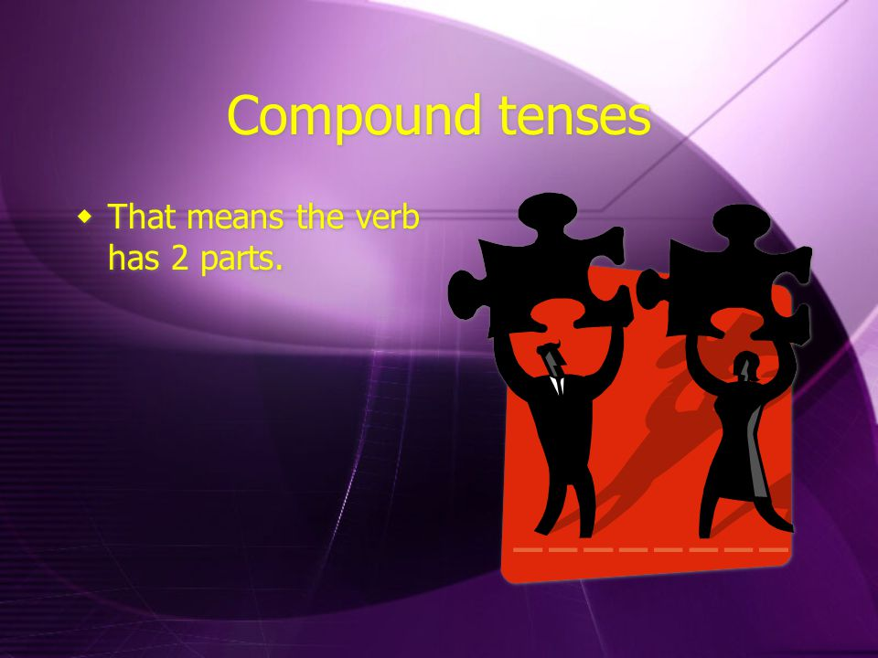 Compound tenses  That means the verb has 2 parts.