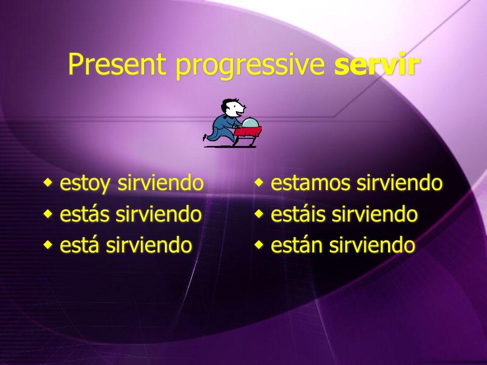 Present progressive servir  estoy sirviendo  estás sirviendo  está sirviendo  estoy sirviendo  estás sirviendo  está sirviendo  estamos sirviendo  estáis sirviendo  están sirviendo  estamos sirviendo  estáis sirviendo  están sirviendo