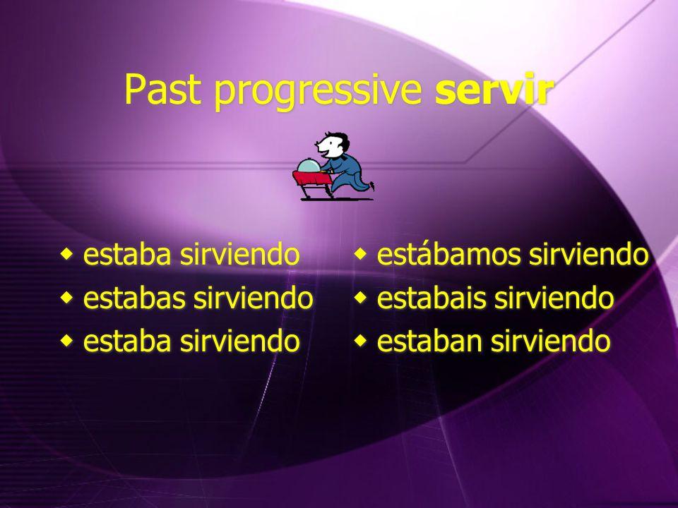 Past progressive servir  estaba sirviendo  estabas sirviendo  estaba sirviendo  estabas sirviendo  estaba sirviendo  estábamos sirviendo  estabais sirviendo  estaban sirviendo  estábamos sirviendo  estabais sirviendo  estaban sirviendo