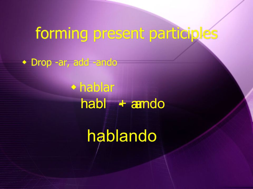 forming present participles  Drop -ar, add -ando  hablar habl- arhabl+ ando hablando