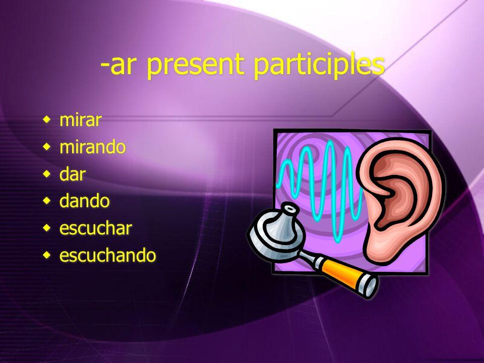 -ar present participles  mirar  mirando  dar  dando  escuchar  escuchando  mirar  mirando  dar  dando  escuchar  escuchando