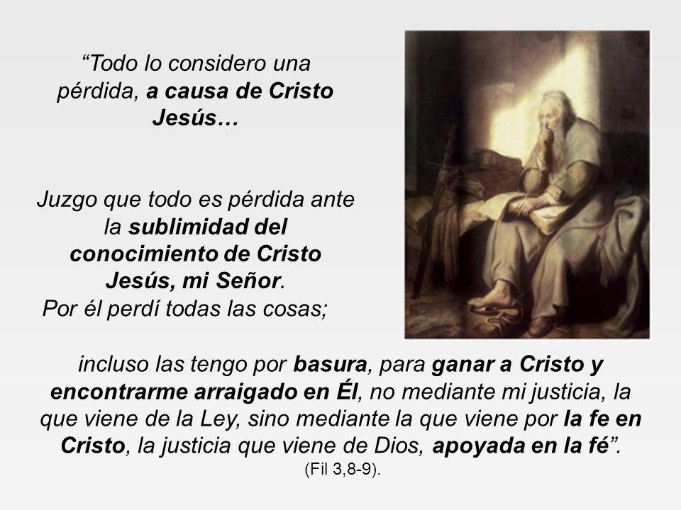 Todo lo considero una pérdida, a causa de Cristo Jesús… Juzgo que todo es pérdida ante la sublimidad del conocimiento de Cristo Jesús, mi Señor.