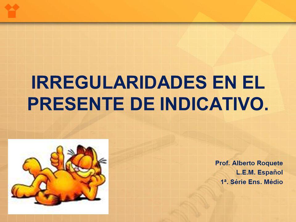 IRREGULARIDADES EN EL PRESENTE DE INDICATIVO. Prof.