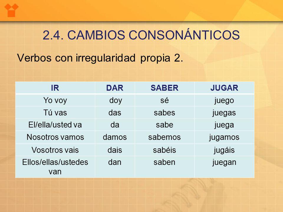 2.4. CAMBIOS CONSONÁNTICOS Verbos con irregularidad propia 2.