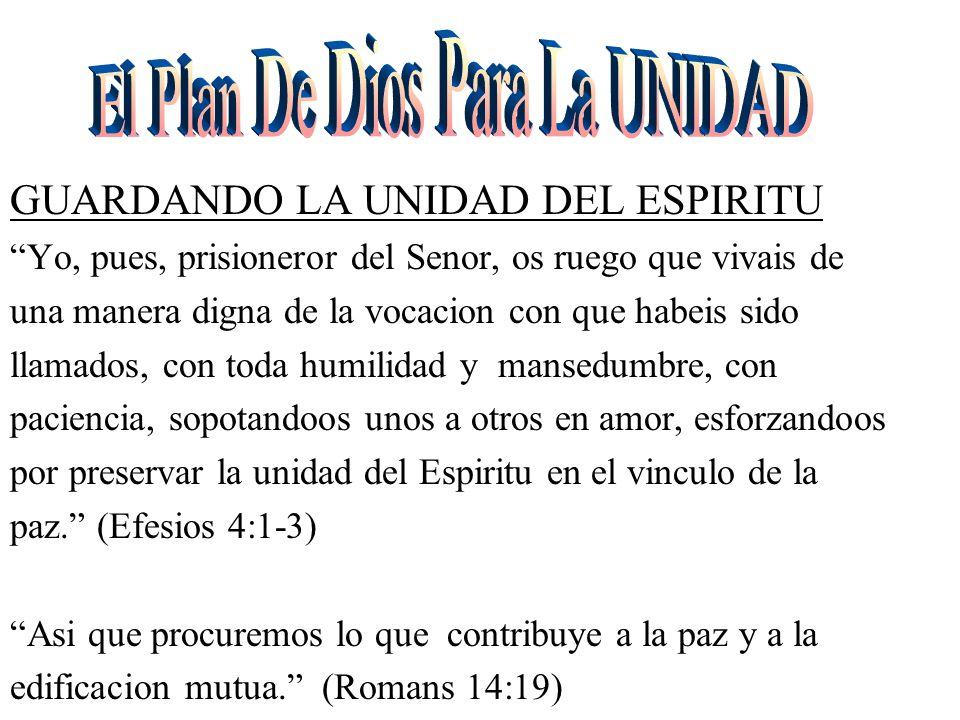 GUARDANDO LA UNIDAD DEL ESPIRITU Yo, pues, prisioneror del Senor, os ruego que vivais de una manera digna de la vocacion con que habeis sido llamados, con toda humilidad y mansedumbre, con paciencia, sopotandoos unos a otros en amor, esforzandoos por preservar la unidad del Espiritu en el vinculo de la paz. (Efesios 4:1-3) Asi que procuremos lo que contribuye a la paz y a la edificacion mutua. (Romans 14:19)