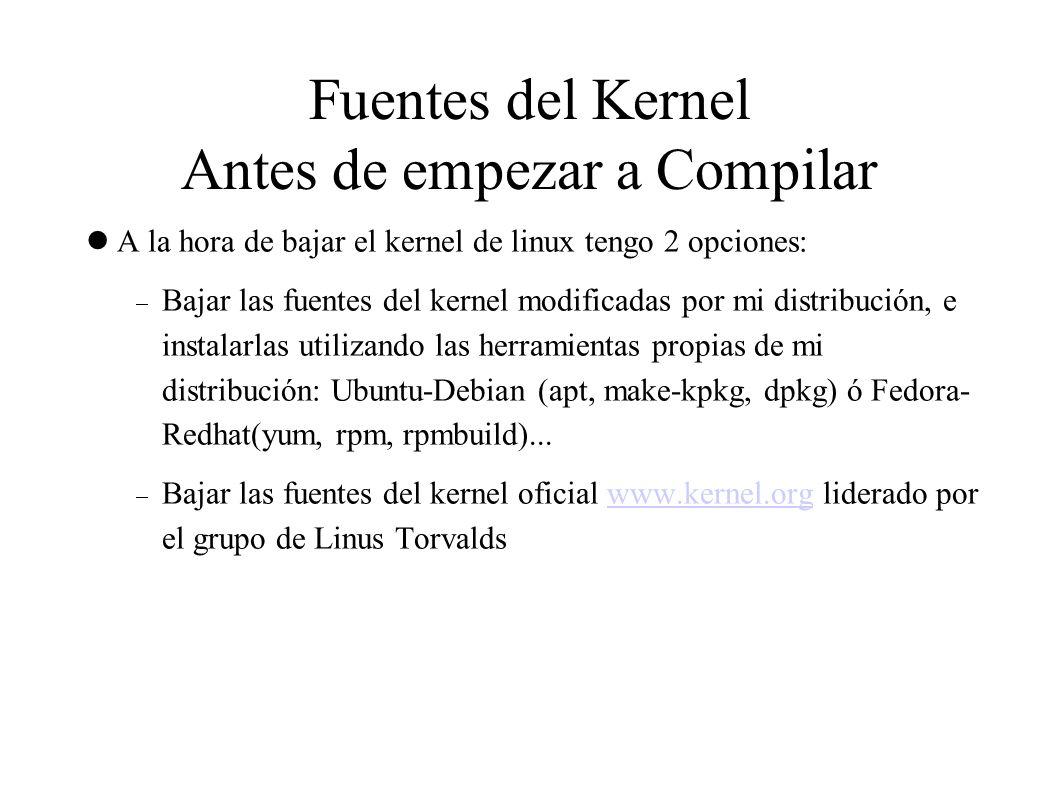 Fuentes del Kernel Antes de empezar a Compilar A la hora de bajar el kernel de linux tengo 2 opciones:  Bajar las fuentes del kernel modificadas por mi distribución, e instalarlas utilizando las herramientas propias de mi distribución: Ubuntu-Debian (apt, make-kpkg, dpkg) ó Fedora- Redhat(yum, rpm, rpmbuild)...