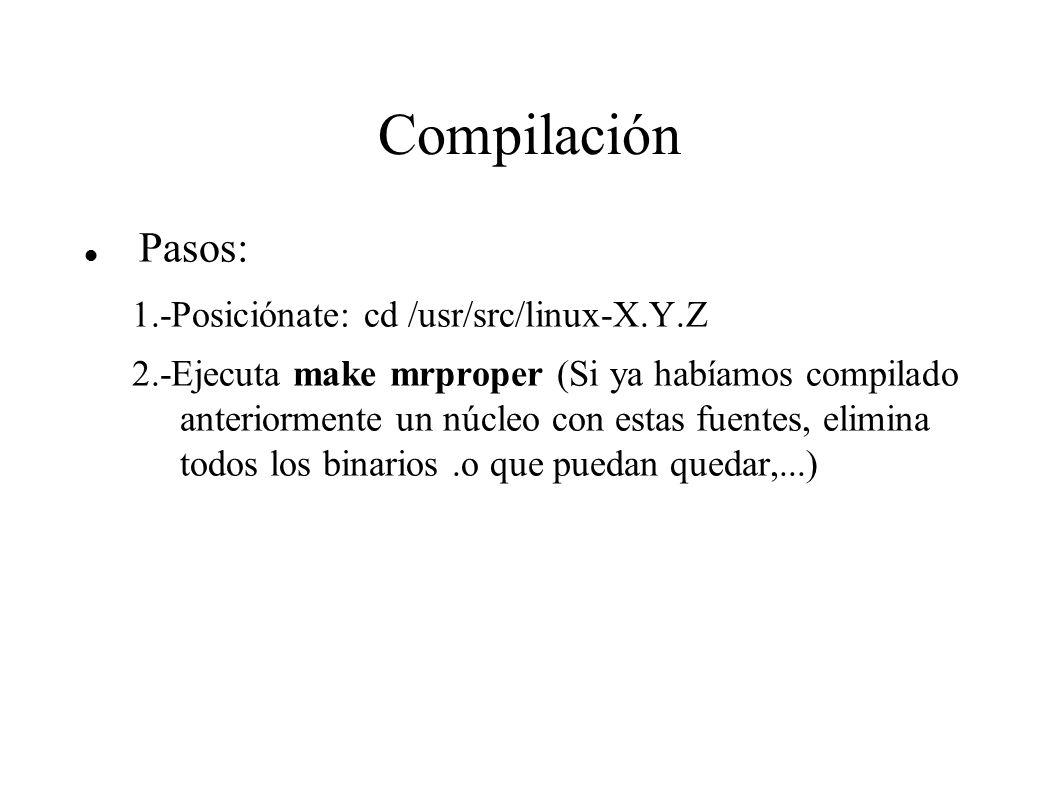 Compilación Pasos: 1.-Posiciónate: cd /usr/src/linux-X.Y.Z 2.-Ejecuta make mrproper (Si ya habíamos compilado anteriormente un núcleo con estas fuentes, elimina todos los binarios.o que puedan quedar,...)