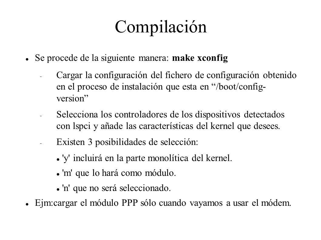 Compilación Se procede de la siguiente manera: make xconfig  Cargar la configuración del fichero de configuración obtenido en el proceso de instalación que esta en /boot/config- version  Selecciona los controladores de los dispositivos detectados con lspci y añade las características del kernel que desees.