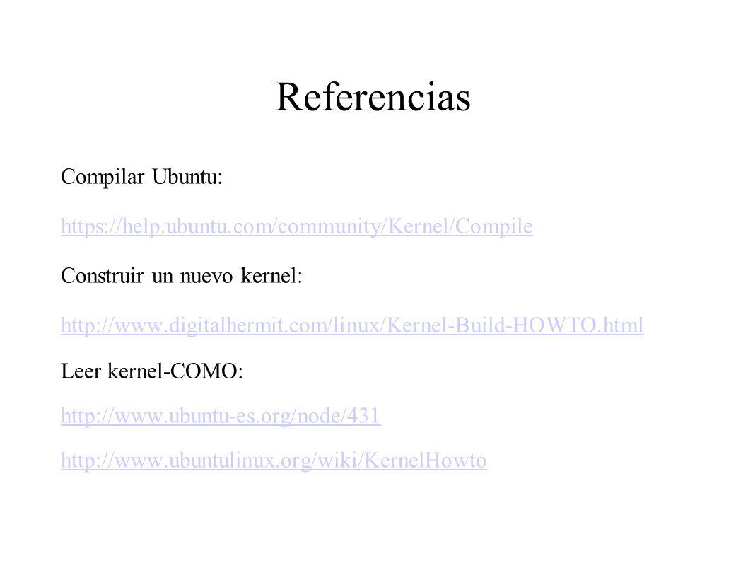 Referencias Compilar Ubuntu: https://help.ubuntu.com/community/Kernel/Compile Construir un nuevo kernel: http://www.digitalhermit.com/linux/Kernel-Build-HOWTO.html Leer kernel-COMO: http://www.ubuntu-es.org/node/431 http://www.ubuntulinux.org/wiki/KernelHowto