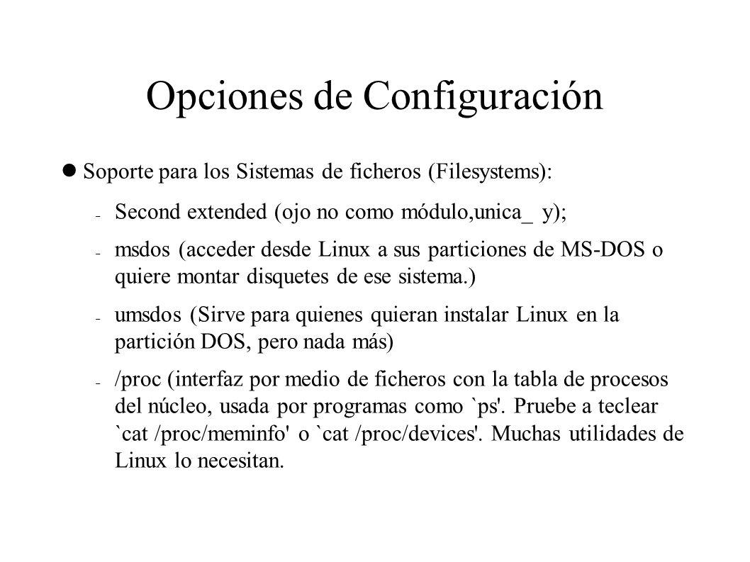 Opciones de Configuración Soporte para los Sistemas de ficheros (Filesystems):  Second extended (ojo no como módulo,unica_ y);  msdos (acceder desde Linux a sus particiones de MS-DOS o quiere montar disquetes de ese sistema.)  umsdos (Sirve para quienes quieran instalar Linux en la partición DOS, pero nada más)  /proc (interfaz por medio de ficheros con la tabla de procesos del núcleo, usada por programas como `ps .
