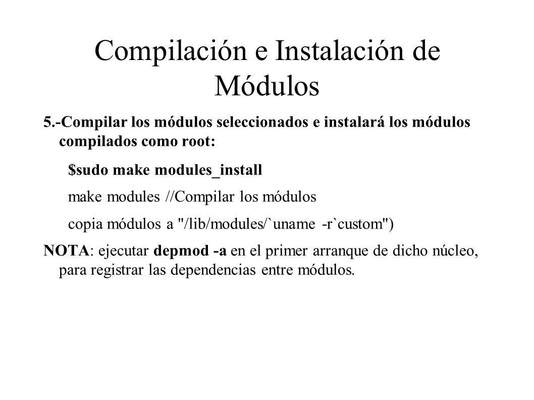 Compilación e Instalación de Módulos 5.-Compilar los módulos seleccionados e instalará los módulos compilados como root: $sudo make modules_install make modules //Compilar los módulos copia módulos a /lib/modules/`uname -r`custom ) NOTA: ejecutar depmod -a en el primer arranque de dicho núcleo, para registrar las dependencias entre módulos.