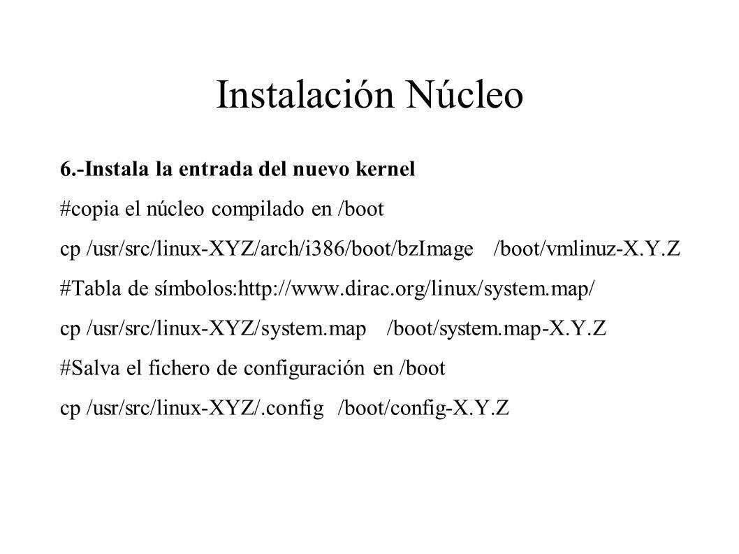 Instalación Núcleo 6.-Instala la entrada del nuevo kernel #copia el núcleo compilado en /boot cp /usr/src/linux-XYZ/arch/i386/boot/bzImage /boot/vmlinuz-X.Y.Z #Tabla de símbolos:http://www.dirac.org/linux/system.map/ cp /usr/src/linux-XYZ/system.map /boot/system.map-X.Y.Z #Salva el fichero de configuración en /boot cp /usr/src/linux-XYZ/.config /boot/config-X.Y.Z