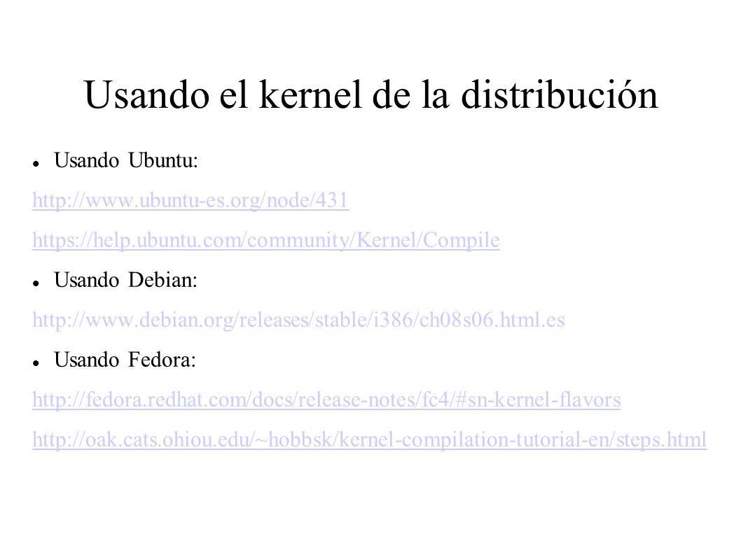 Usando el kernel de la distribución Usando Ubuntu: http://www.ubuntu-es.org/node/431 https://help.ubuntu.com/community/Kernel/Compile Usando Debian: http://www.debian.org/releases/stable/i386/ch08s06.html.es Usando Fedora: http://fedora.redhat.com/docs/release-notes/fc4/#sn-kernel-flavors http://oak.cats.ohiou.edu/~hobbsk/kernel-compilation-tutorial-en/steps.html