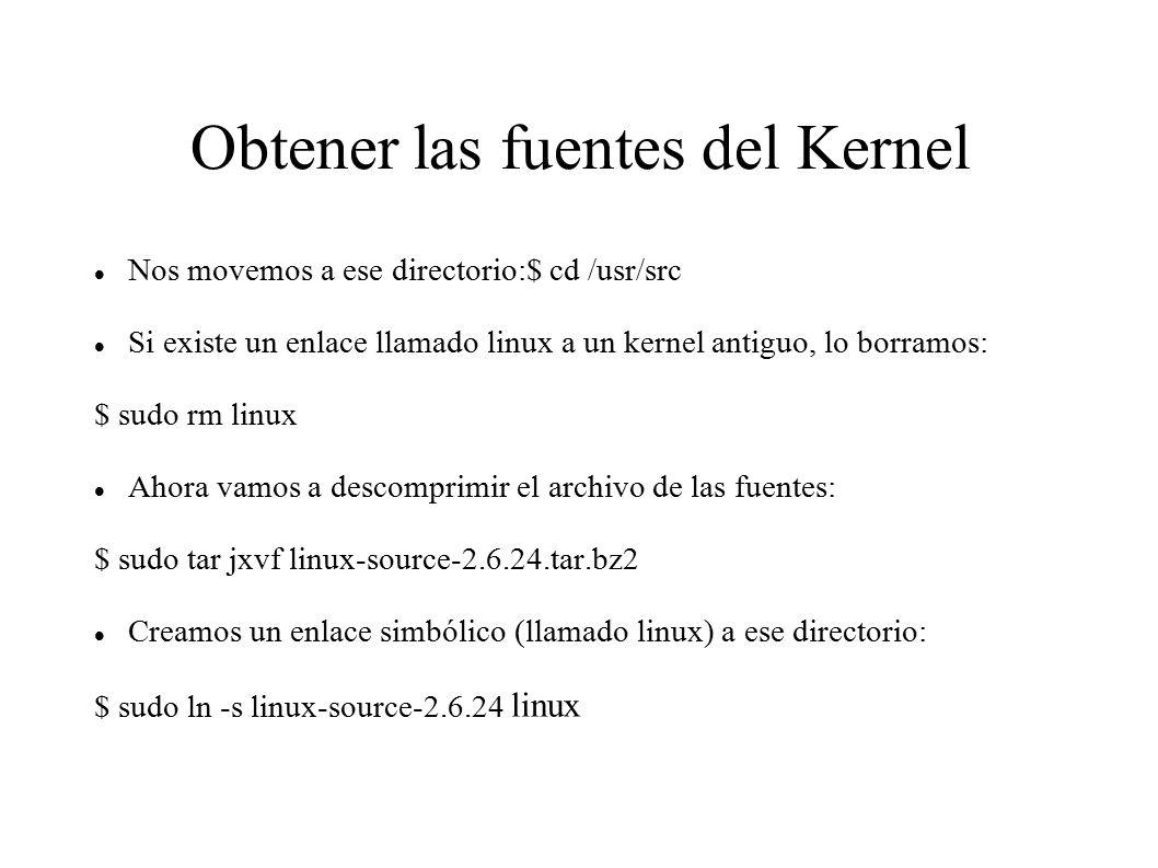 Obtener las fuentes del Kernel Nos movemos a ese directorio:$ cd /usr/src Si existe un enlace llamado linux a un kernel antiguo, lo borramos: $ sudo rm linux Ahora vamos a descomprimir el archivo de las fuentes: $ sudo tar jxvf linux-source-2.6.24.tar.bz2 Creamos un enlace simbólico (llamado linux) a ese directorio: $ sudo ln -s linux-source-2.6.24 linux