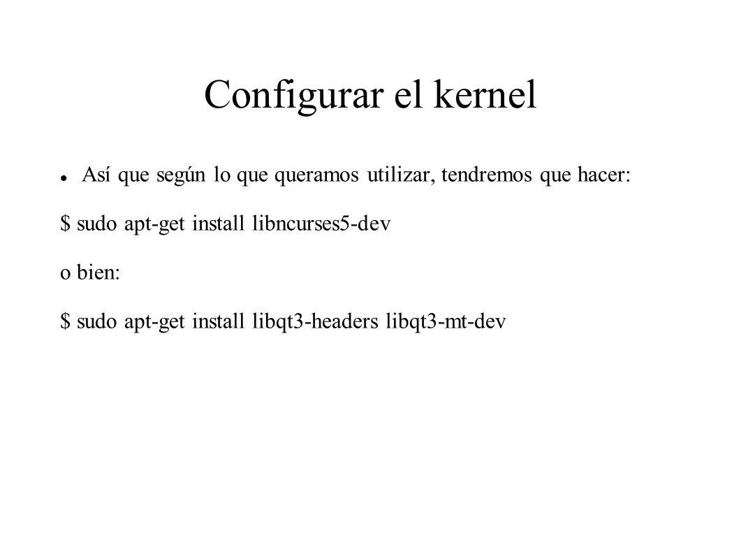 Configurar el kernel Así que según lo que queramos utilizar, tendremos que hacer: $ sudo apt-get install libncurses5-dev o bien: $ sudo apt-get install libqt3-headers libqt3-mt-dev