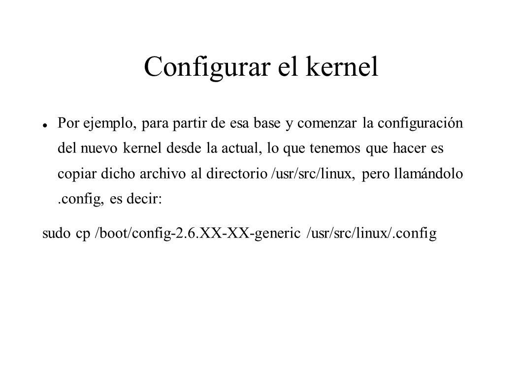 Configurar el kernel Por ejemplo, para partir de esa base y comenzar la configuración del nuevo kernel desde la actual, lo que tenemos que hacer es copiar dicho archivo al directorio /usr/src/linux, pero llamándolo.config, es decir: sudo cp /boot/config-2.6.XX-XX-generic /usr/src/linux/.config