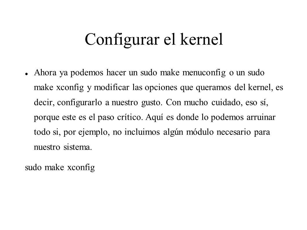 Configurar el kernel Ahora ya podemos hacer un sudo make menuconfig o un sudo make xconfig y modificar las opciones que queramos del kernel, es decir, configurarlo a nuestro gusto.