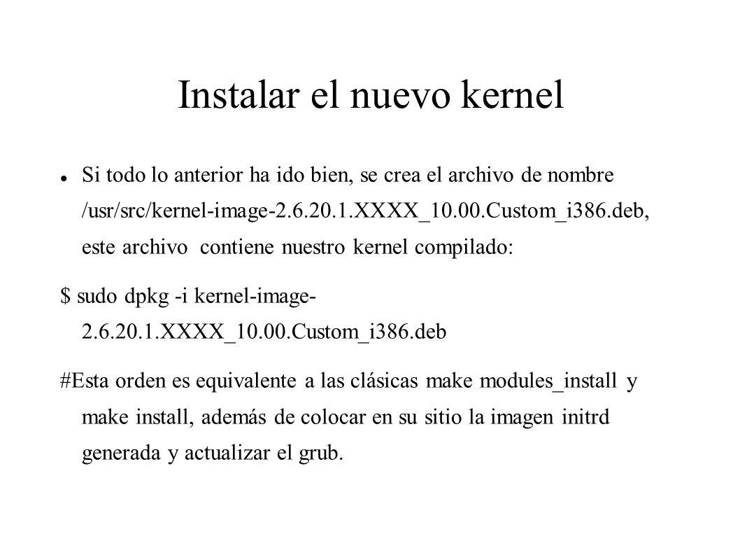 Instalar el nuevo kernel Si todo lo anterior ha ido bien, se crea el archivo de nombre /usr/src/kernel-image-2.6.20.1.XXXX_10.00.Custom_i386.deb, este archivo contiene nuestro kernel compilado: $ sudo dpkg -i kernel-image- 2.6.20.1.XXXX_10.00.Custom_i386.deb #Esta orden es equivalente a las clásicas make modules_install y make install, además de colocar en su sitio la imagen initrd generada y actualizar el grub.