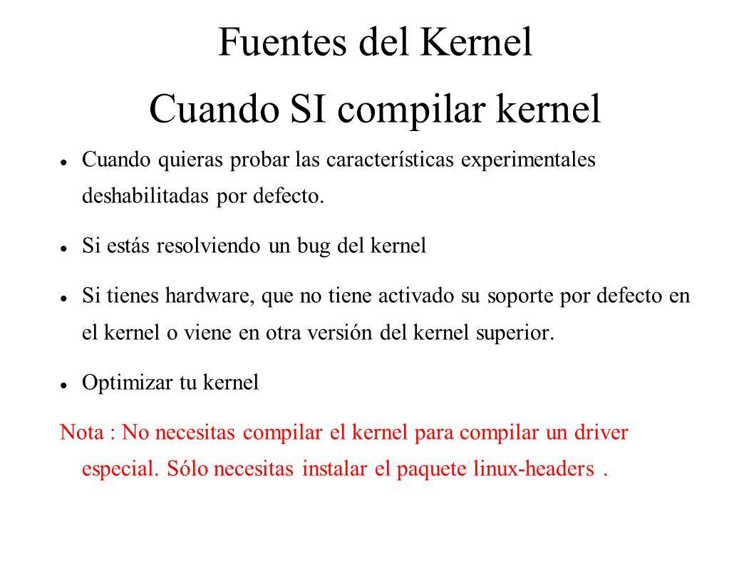 Fuentes del Kernel Cuando SI compilar kernel Cuando quieras probar las características experimentales deshabilitadas por defecto.