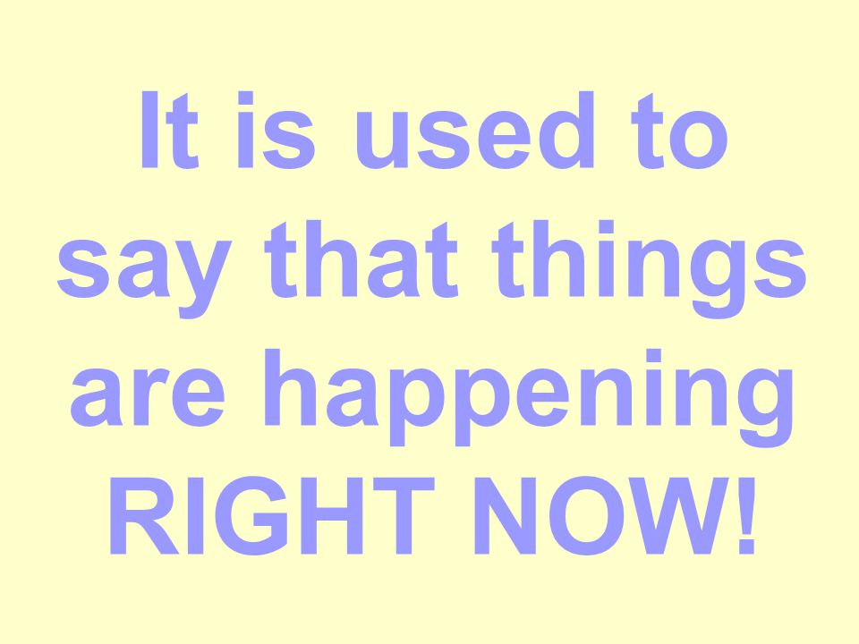 It is used to say that things are happening RIGHT NOW!