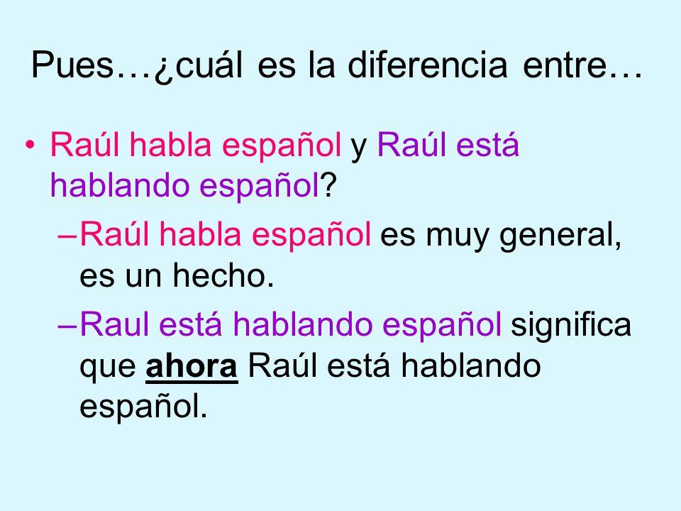 Pues…¿cuál es la diferencia entre… Raúl habla español y Raúl está hablando español.