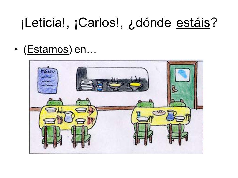 ¡Leticia!, ¡Carlos!, ¿dónde estáis (Estamos) en…
