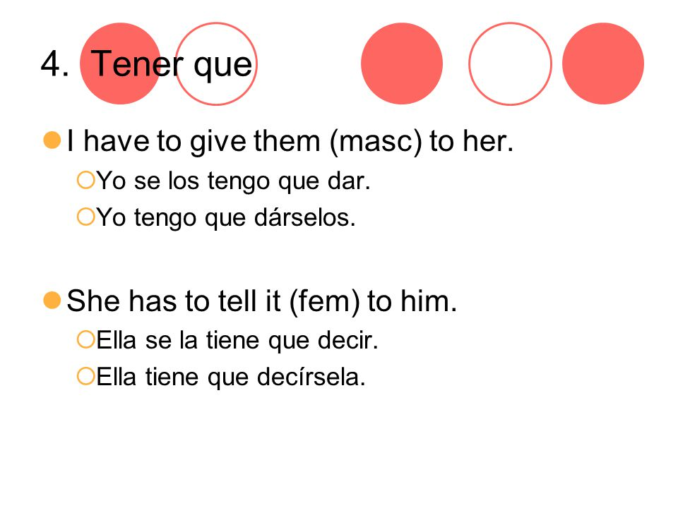 4. Tener que I have to give them (masc) to her.  Yo se los tengo que dar.