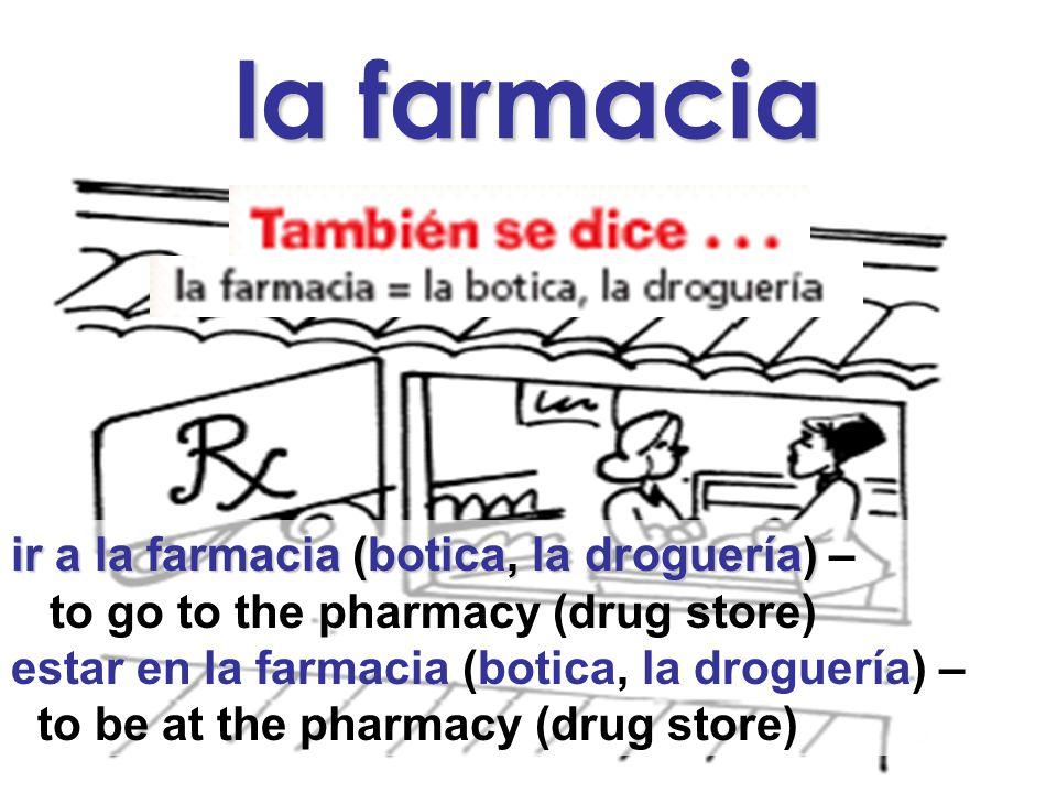 la farmacia ir a la farmacia (botica, la droguería) ir a la farmacia (botica, la droguería) – to go to the pharmacy (drug store) estar en la farmacia (botica, la droguería) – to be at the pharmacy (drug store)