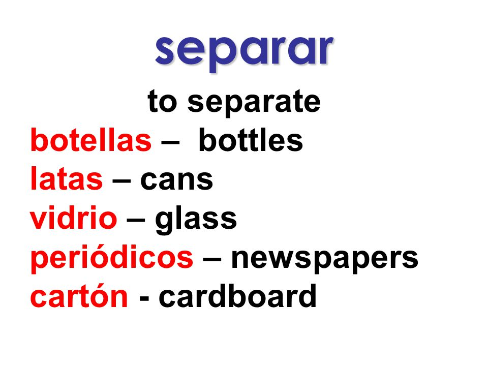 separar to separate botellas – bottles latas – cans vidrio – glass periódicos – newspapers cartón - cardboard
