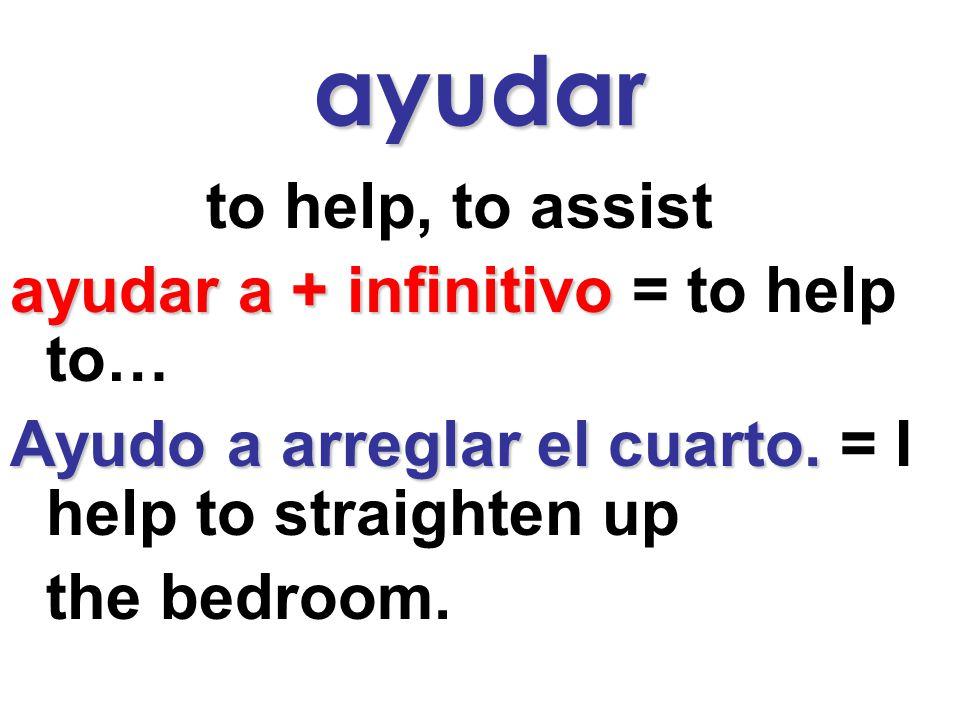 ayudar to help, to assist ayudar a + infinitivo = to help to… Ayudo a arreglar el cuarto.