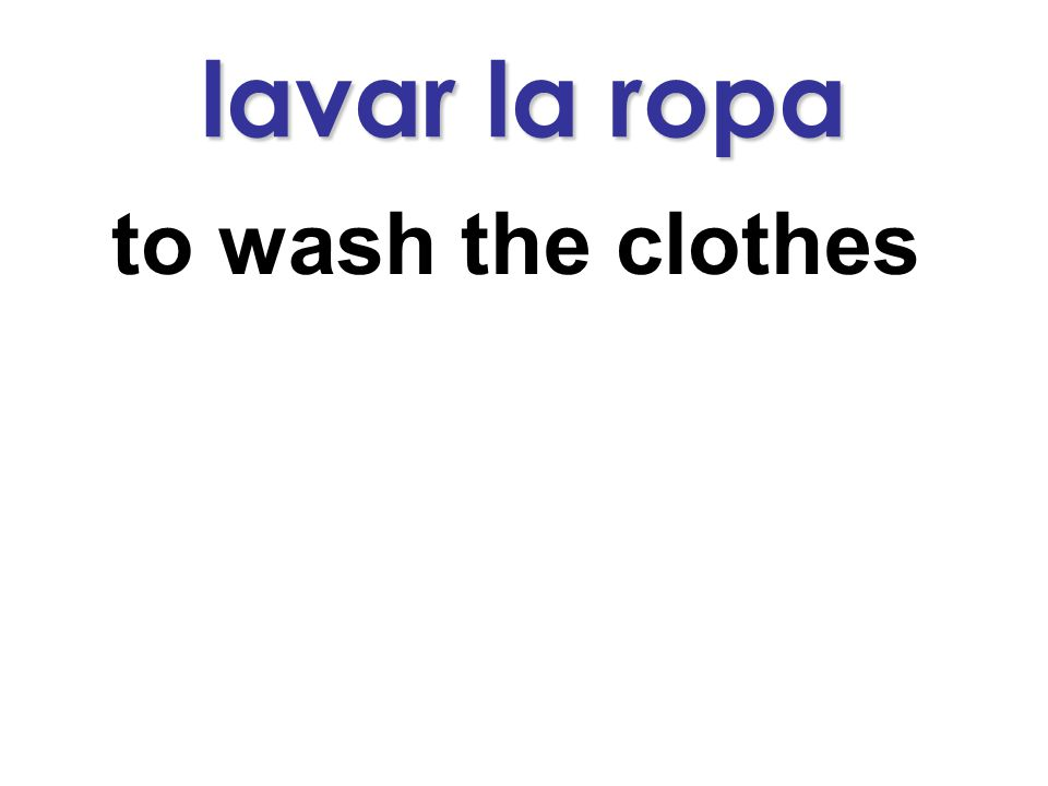 lavar la ropa to wash the clothes